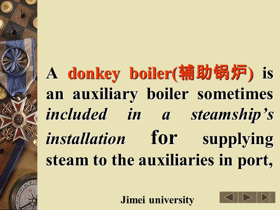 A donkey boiler(辅助锅炉) is an auxiliary boiler sometimes included in a steamship's installation for supplying steam to the auxiliaries in port,