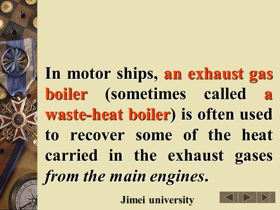 In motor ships, an exhaust gas boiler (sometimes called a waste-heat boiler) is often used to recover some of the heat carried in the exhaust gases from the main engines.