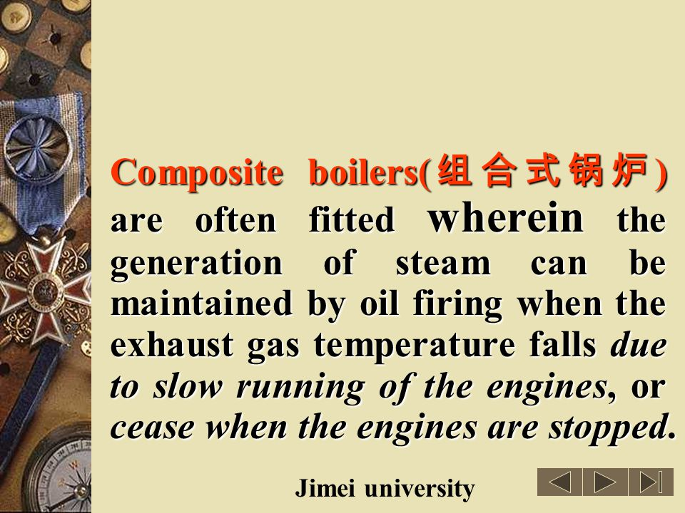 Composite boilers(组合式锅炉) are often fitted wherein the generation of steam can be maintained by oil firing when the exhaust gas temperature falls due to slow running of the engines, or cease when the engines are stopped.