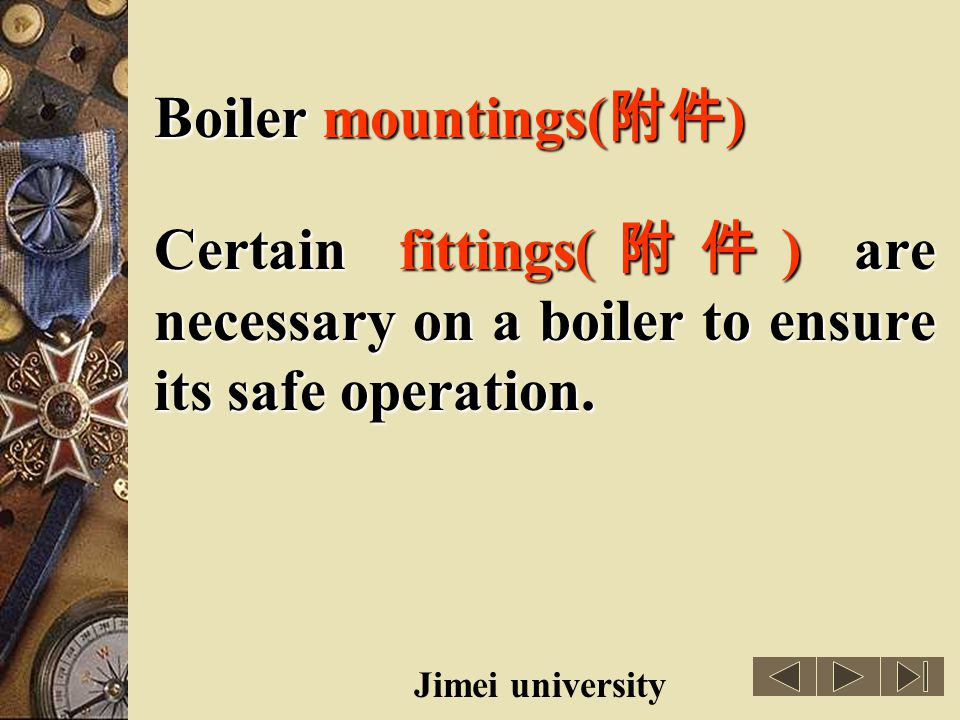 Boiler mountings(附件) Certain fittings(附件) are necessary on a boiler to ensure its safe operation.