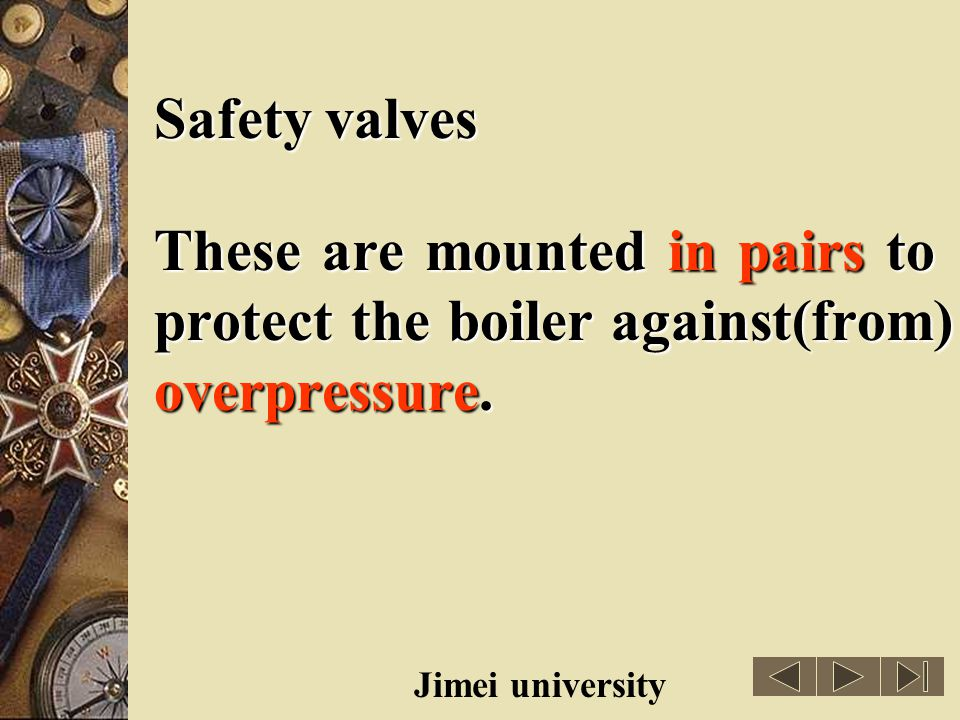 Safety valves These are mounted in pairs to protect the boiler against(from) overpressure. overpressure(超压).