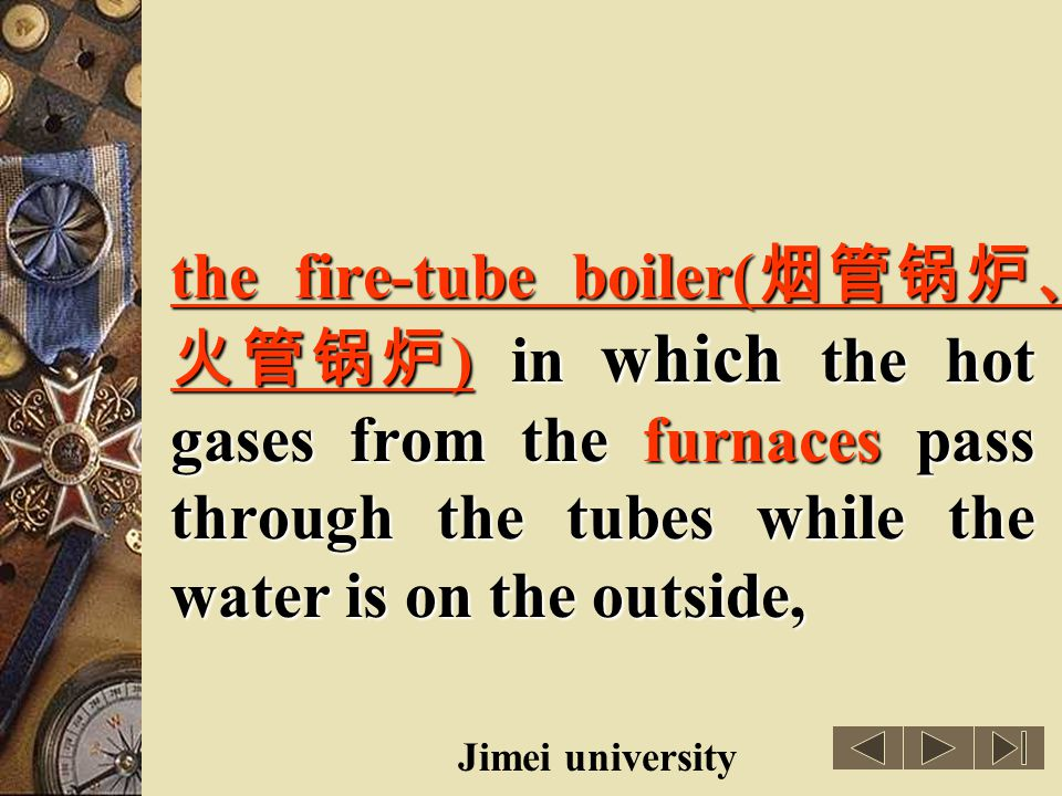 the fire-tube boiler(烟管锅炉、火管锅炉) in which the hot gases from the furnaces pass through the tubes while the water is on the outside,