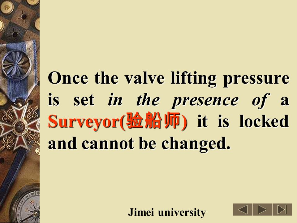 Once the valve lifting pressure is set in the presence of a Surveyor(验船师) it is locked and cannot be changed.