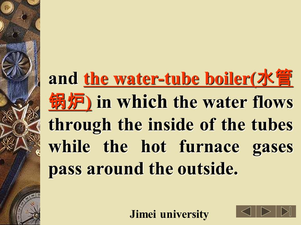 and the water-tube boiler(水管锅炉) in which the water flows through the inside of the tubes while the hot furnace gases pass around the outside.