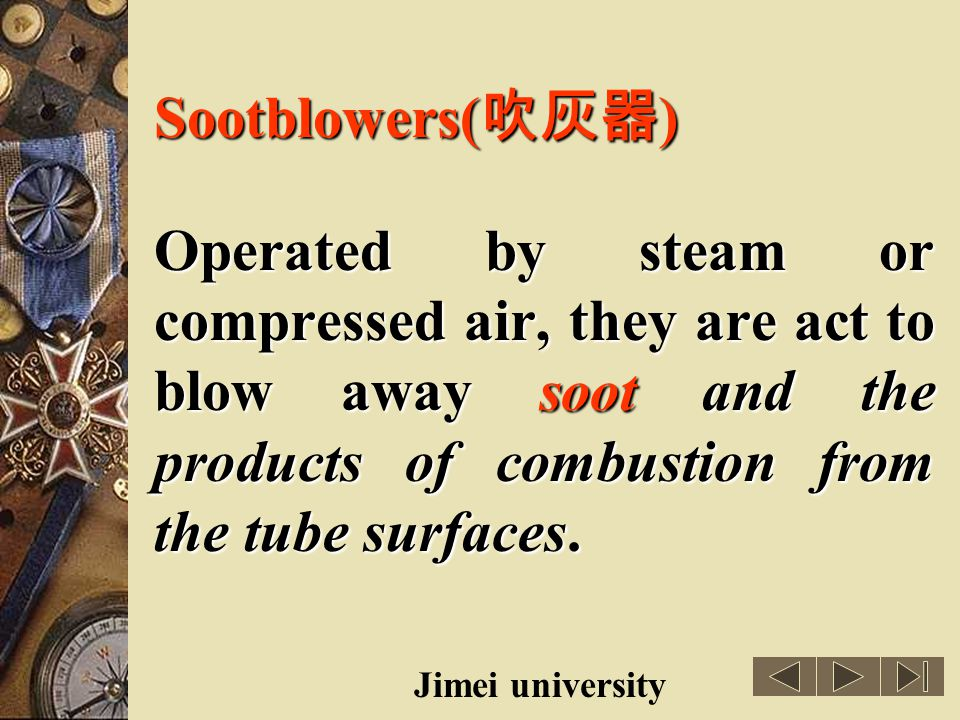 Sootblowers(吹灰器) Operated by steam or compressed air, they are act to blow away soot and the products of combustion from the tube surfaces.