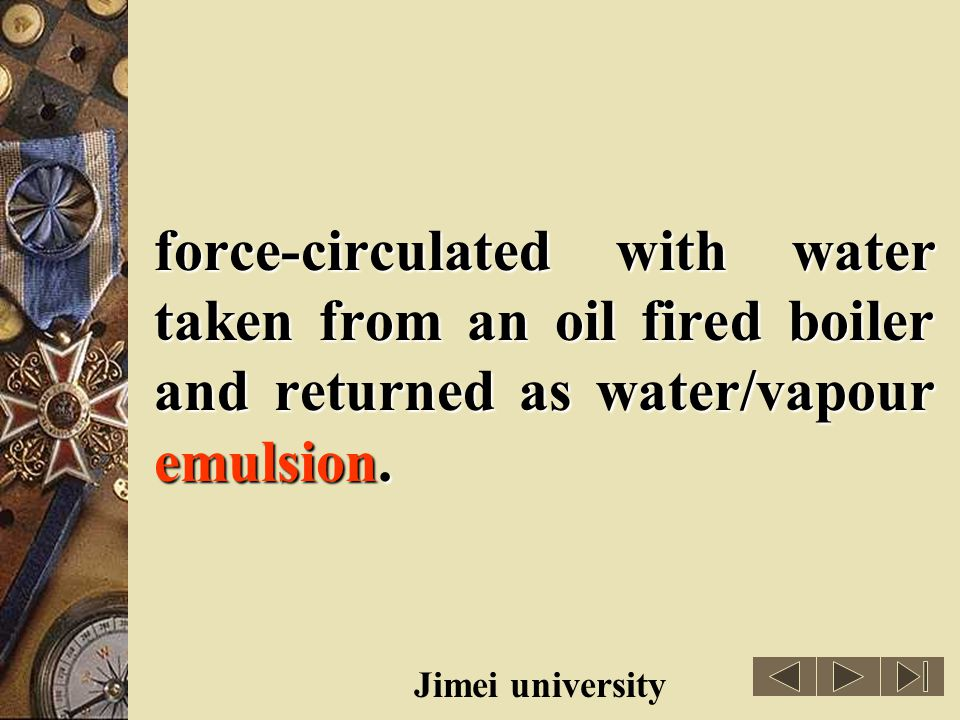 force-circulated with water taken from an oil fired boiler and returned as water/vapour emulsion.