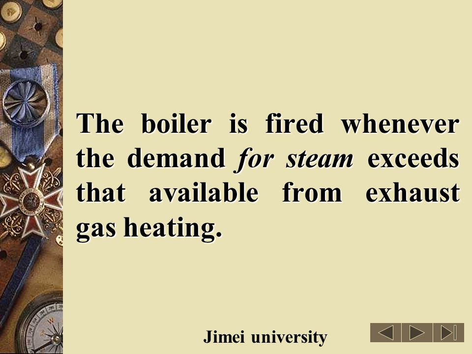 The boiler is fired whenever the demand for steam exceeds that available from exhaust gas heating.