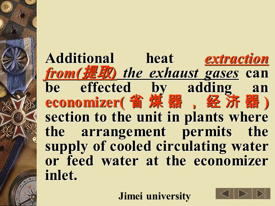 Additional heat extraction from(提取) the exhaust gases can be effected by adding an economizer(省煤器,经济器) section to the unit in plants where the arrangement permits the supply of cooled circulating water or feed water at the economizer inlet.