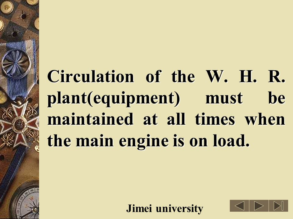 Circulation of the W. H. R. plant(equipment) must be maintained at all times when the main engine is on load.