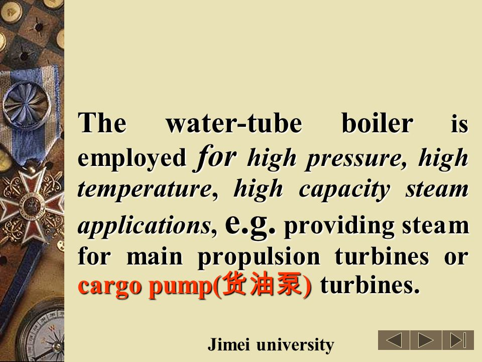 The water-tube boiler is employed for high pressure, high temperature, high capacity steam applications, e.g. providing steam for main propulsion turbines or cargo pump(货油泵) turbines.