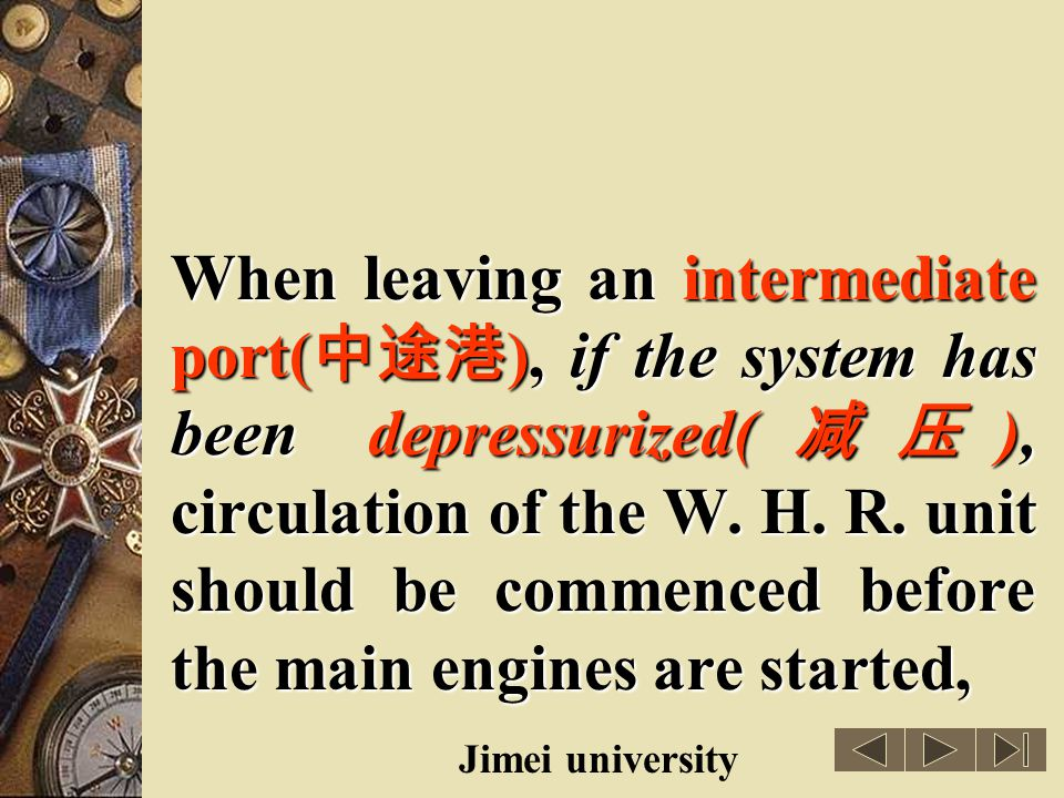 When leaving an intermediate port(中途港), if the system has been depressurized(减压), circulation of the W. H. R. unit should be commenced before the main engines are started,
