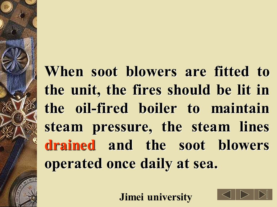 When soot blowers are fitted to the unit, the fires should be lit in the oil-fired boiler to maintain steam pressure, the steam lines drained and the soot blowers operated once daily at sea.