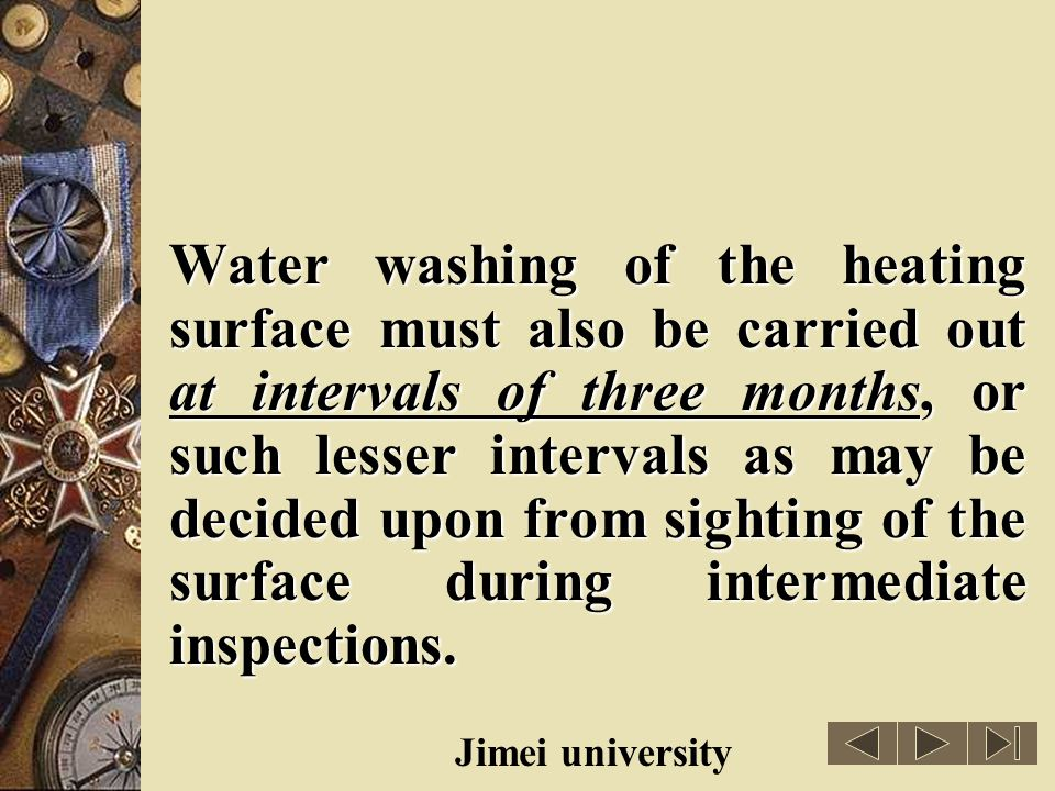 Water washing of the heating surface must also be carried out at intervals of three months, or such lesser intervals as may be decided upon from sighting of the surface during intermediate inspections.