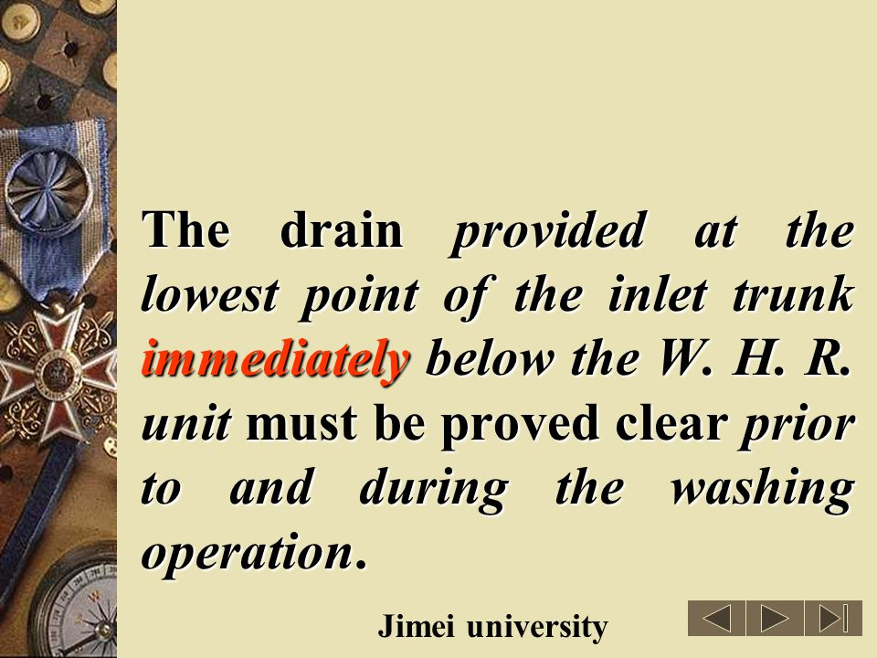 The drain provided at the lowest point of the inlet trunk immediately below the W. H. R. unit must be proved clear prior to and during the washing operation.