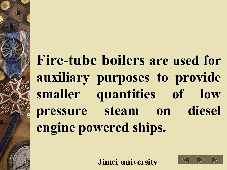 Fire-tube boilers are used for auxiliary purposes to provide smaller quantities of low pressure steam on diesel engine powered ships.