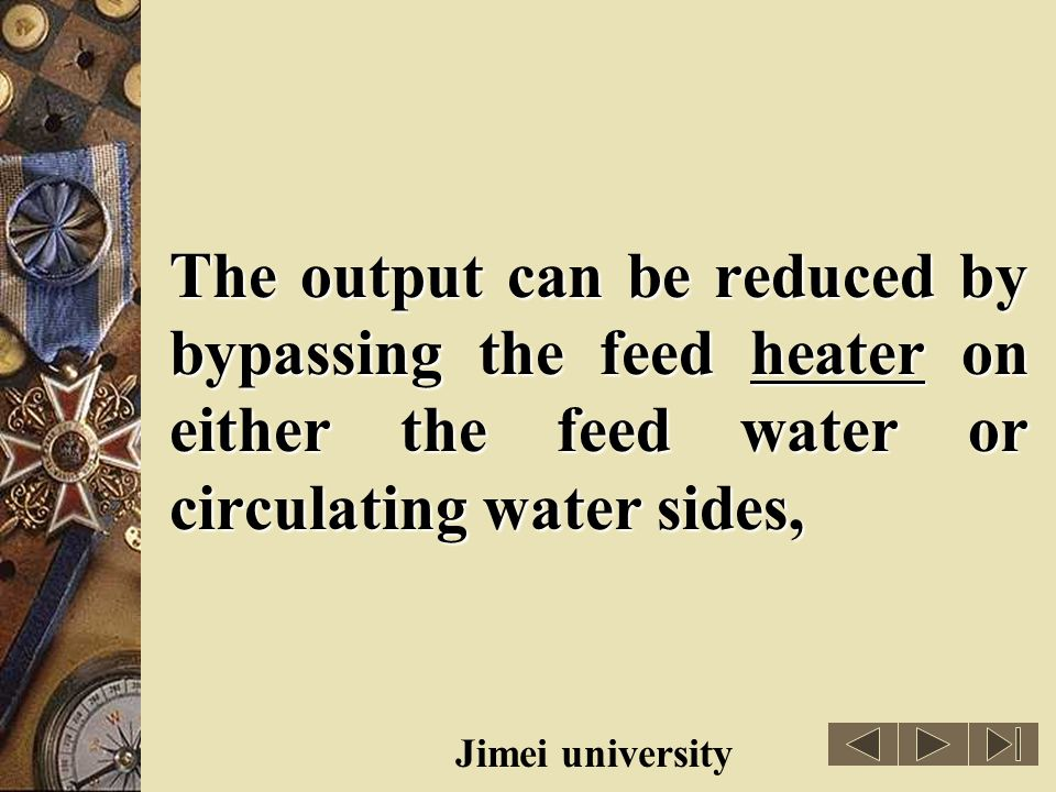 The output can be reduced by bypassing the feed heater on either the feed water or circulating water sides,