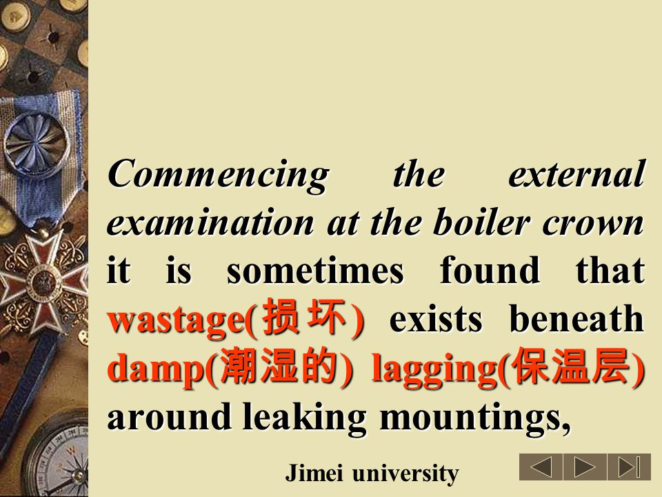 Commencing the external examination at the boiler crown it is sometimes found that wastage(损坏) exists beneath damp(潮湿的) lagging(保温层) around leaking mountings,