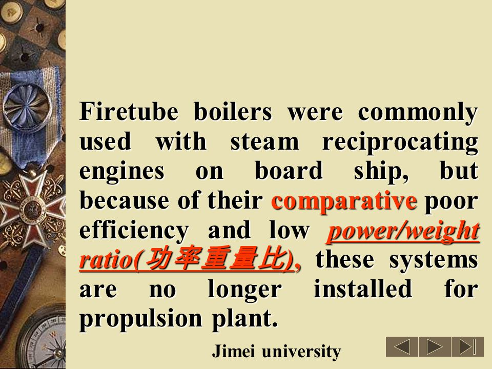 Firetube boilers were commonly used with steam reciprocating engines on board ship, but because of their comparative poor efficiency and low power/weight ratio(功率重量比), these systems are no longer installed for propulsion plant.