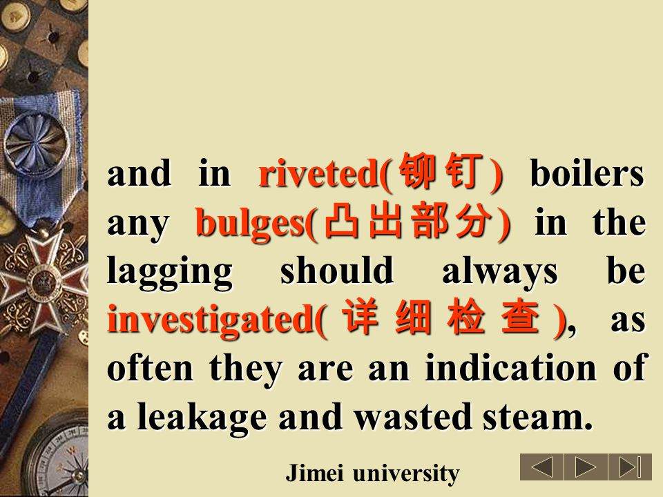 and in riveted(铆钉) boilers any bulges(凸出部分) in the lagging should always be investigated(详细检查), as often they are an indication of a leakage and wasted steam.