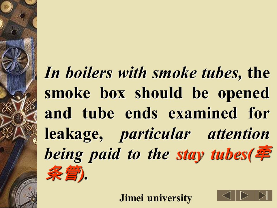 In boilers with smoke tubes, the smoke box should be opened and tube ends examined for leakage, particular attention being paid to the stay tubes(牵条管).