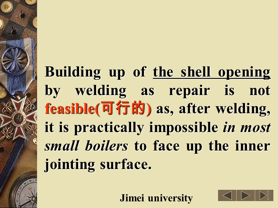 Building up of the shell opening by welding as repair is not feasible(可行的) as, after welding, it is practically impossible in most small boilers to face up the inner jointing surface.