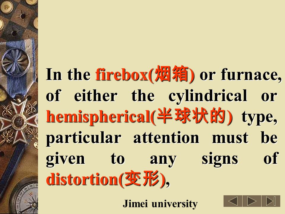In the firebox(烟箱) or furnace, of either the cylindrical or hemispherical(半球状的) type, particular attention must be given to any signs of distortion(变形),