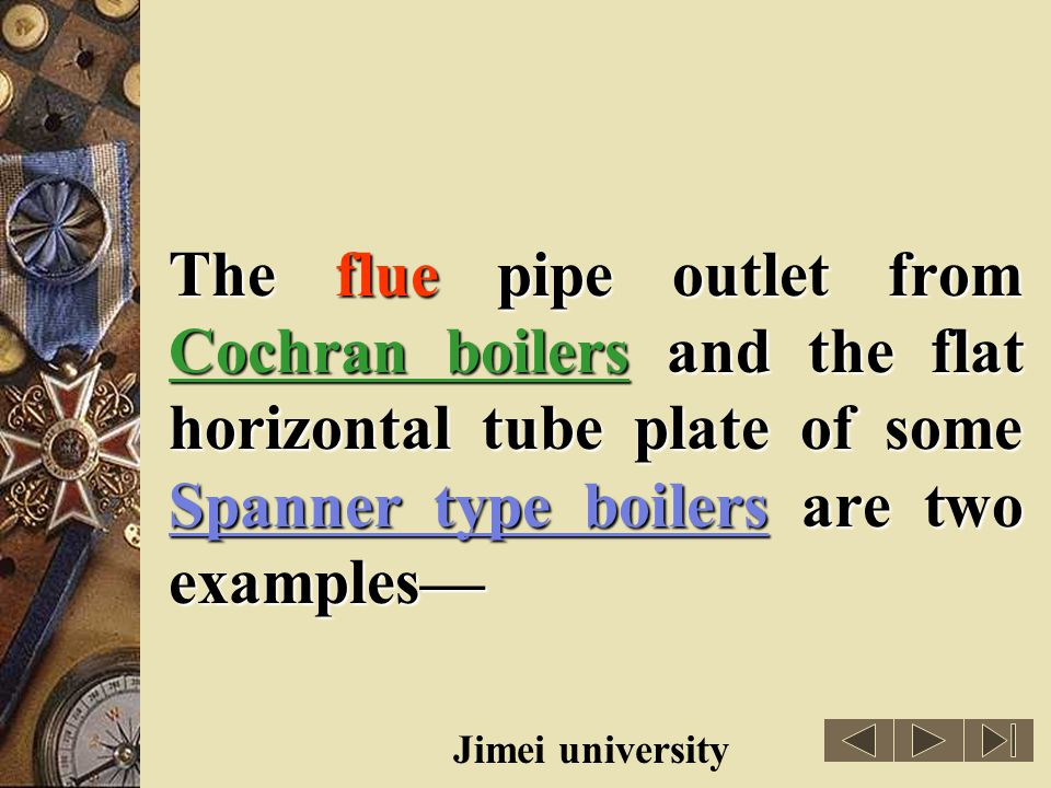 The flue pipe outlet from Cochran boilers and the flat horizontal tube plate of some Spanner type boilers are two examples—