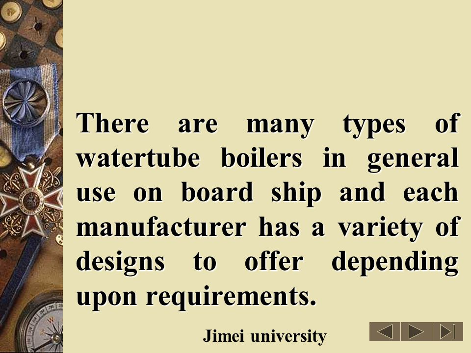 There are many types of watertube boilers in general use on board ship and each manufacturer has a variety of designs to offer depending upon requirements.