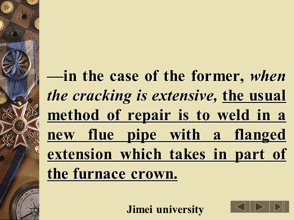 —in the case of the former, when the cracking is extensive, the usual method of repair is to weld in a new flue pipe with a flanged extension which takes in part of the furnace crown.
