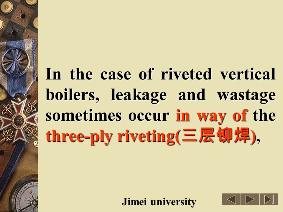 In the case of riveted vertical boilers, leakage and wastage sometimes occur in way of the three-ply riveting(三层铆焊),