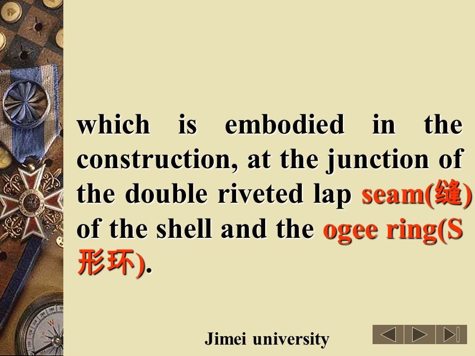 which is embodied in the construction, at the junction of the double riveted lap seam(缝) of the shell and the ogee ring(S形环).