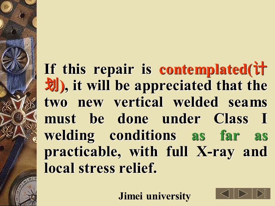 If this repair is contemplated(计划), it will be appreciated that the two new vertical welded seams must be done under Class I welding conditions as far as practicable, with full X-ray and local stress relief.