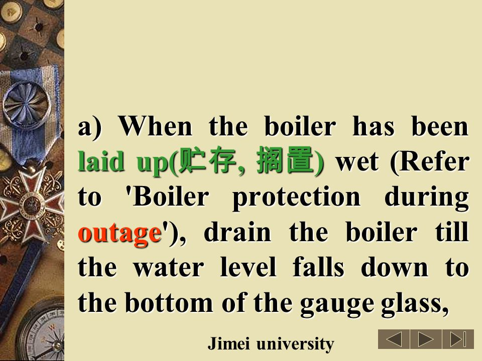 a) When the boiler has been laid up(贮存, 搁置) wet (Refer to Boiler protection during outage ), drain the boiler till the water level falls down to the bottom of the gauge glass,