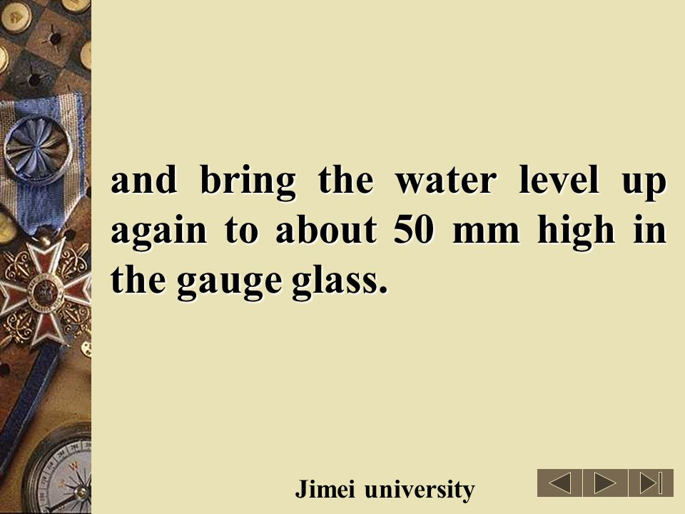 and bring the water level up again to about 50 mm high in the gauge glass.