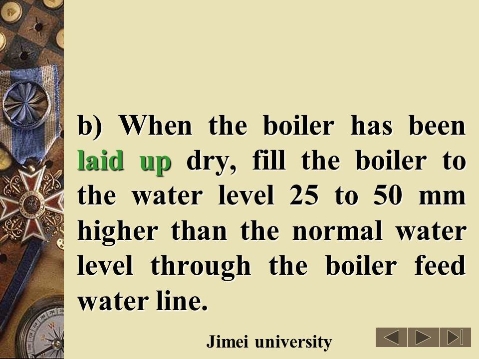 b) When the boiler has been laid up dry, fill the boiler to the water level 25 to 50 mm higher than the normal water level through the boiler feed water line.