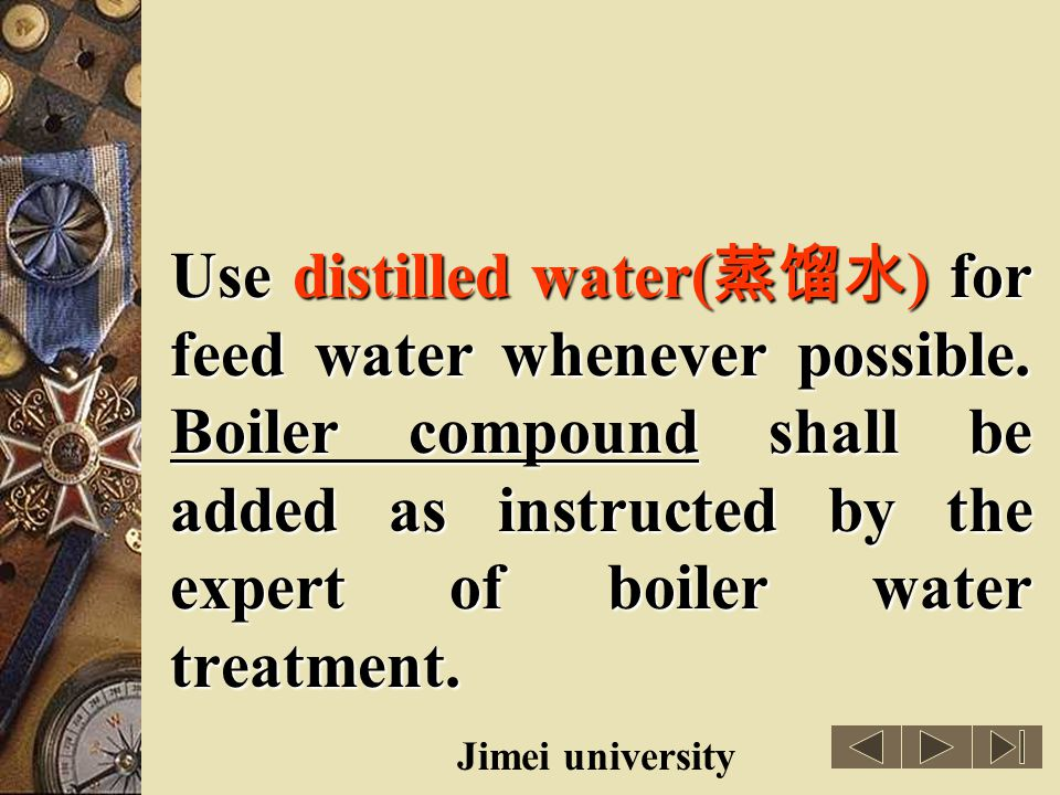 Use distilled water(蒸馏水) for feed water whenever possible