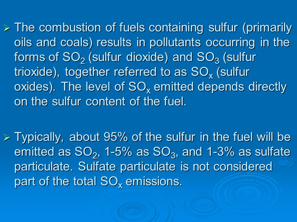 The combustion of fuels containing sulfur (primarily oils and coals) results in pollutants occurring in the forms of SO2 (sulfur dioxide) and SO3 (sulfur trioxide), together referred to as SOx (sulfur oxides). The level of SOx emitted depends directly on the sulfur content of the fuel.
