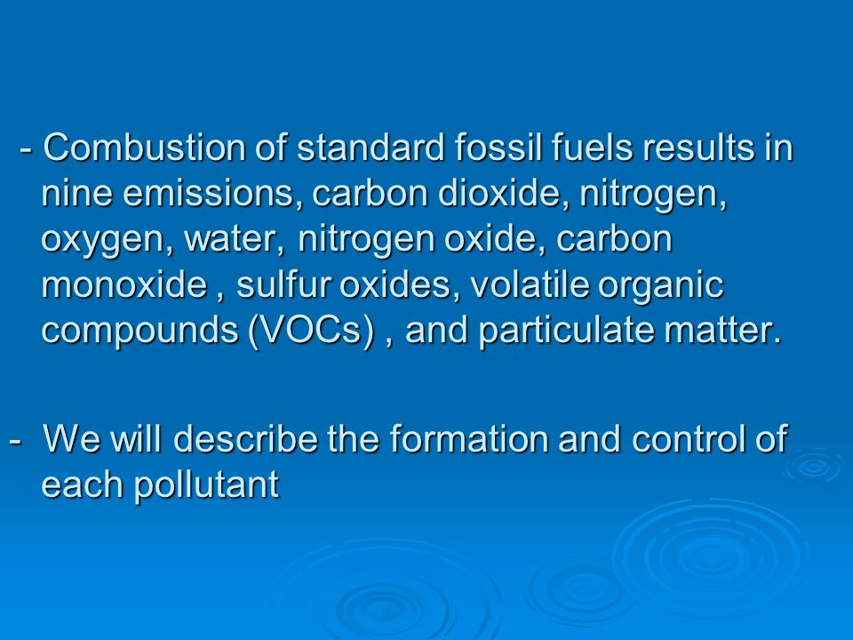 - Combustion of standard fossil fuels results in nine emissions, carbon dioxide, nitrogen, oxygen, water, nitrogen oxide, carbon monoxide , sulfur oxides, volatile organic compounds (VOCs) , and particulate matter.