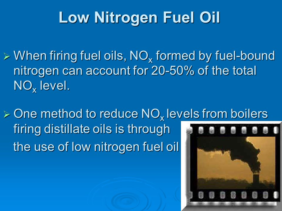 Low Nitrogen Fuel Oil When firing fuel oils, NOx formed by fuel-bound nitrogen can account for 20-50% of the total NOx level.