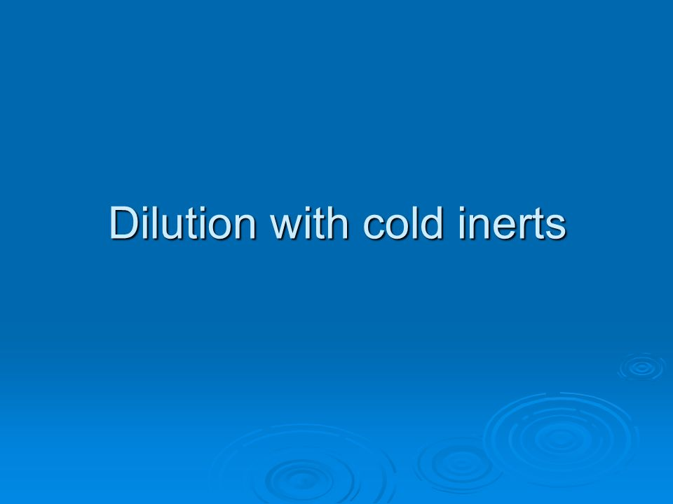 Dilution with cold inerts