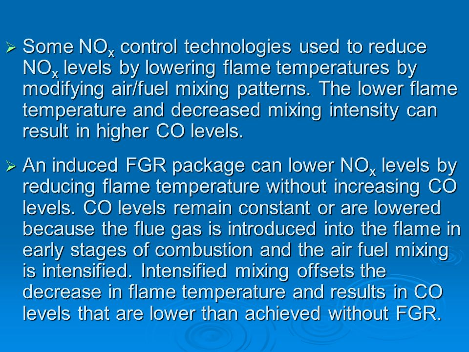 Some NOx control technologies used to reduce NOx levels by lowering flame temperatures by modifying air/fuel mixing patterns. The lower flame temperature and decreased mixing intensity can result in higher CO levels.