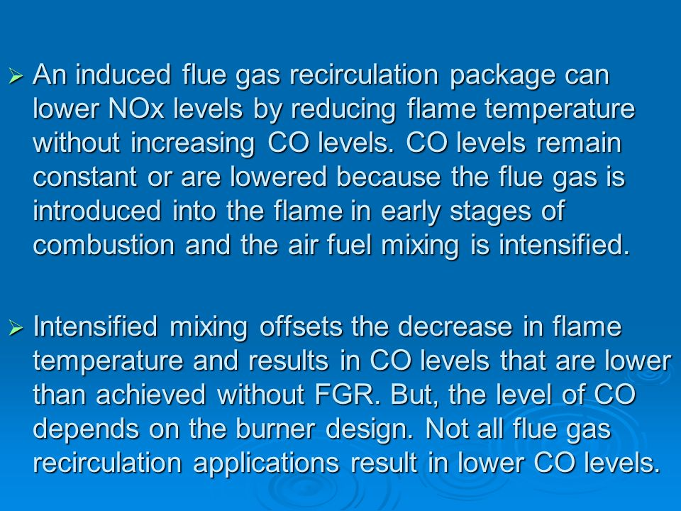 An induced flue gas recirculation package can lower NOx levels by reducing flame temperature without increasing CO levels. CO levels remain constant or are lowered because the flue gas is introduced into the flame in early stages of combustion and the air fuel mixing is intensified.