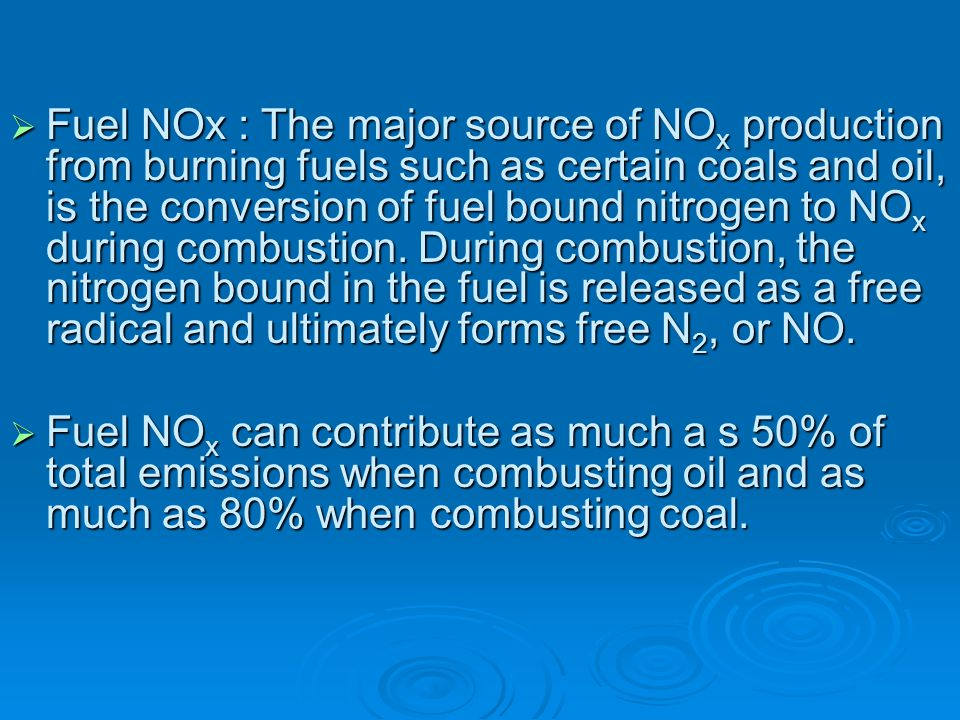 Fuel NOx : The major source of NOx production from burning fuels such as certain coals and oil, is the conversion of fuel bound nitrogen to NOx during combustion. During combustion, the nitrogen bound in the fuel is released as a free radical and ultimately forms free N2, or NO.