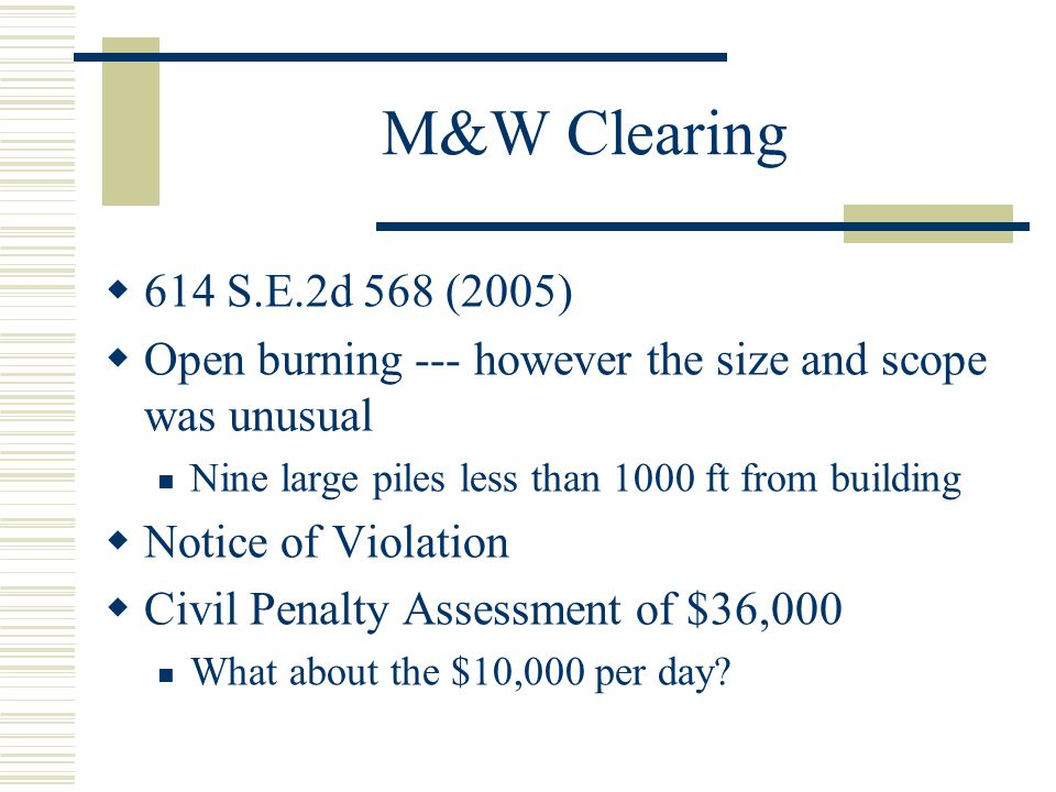 M&W Clearing 614 S.E.2d 568 (2005) Open burning --- however the size and scope was unusual. Nine large piles less than 1000 ft from building.