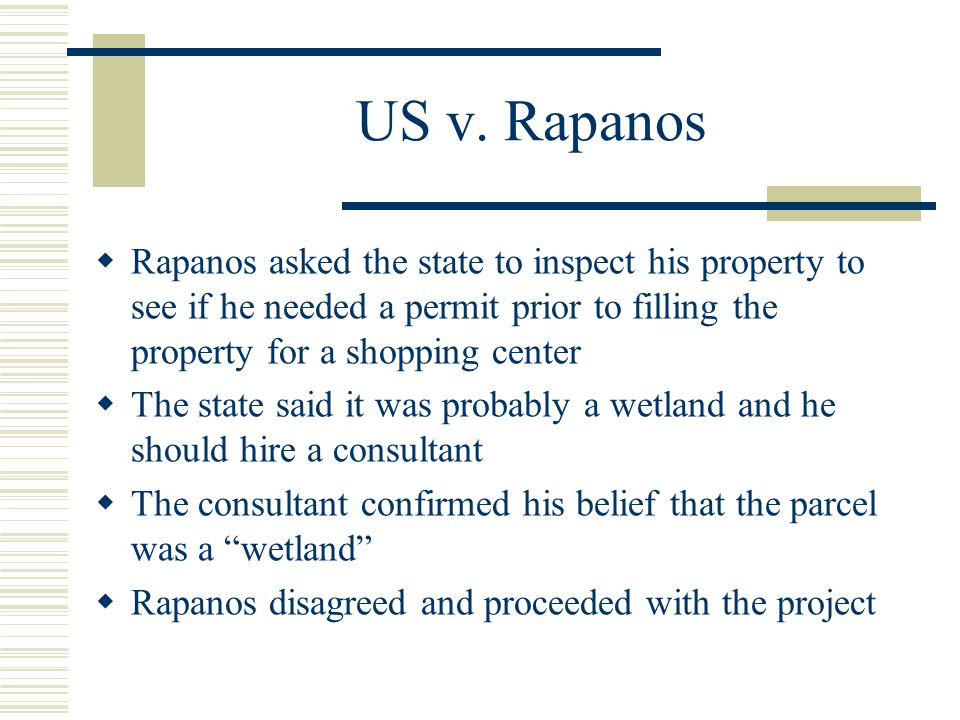 US v. Rapanos Rapanos asked the state to inspect his property to see if he needed a permit prior to filling the property for a shopping center.