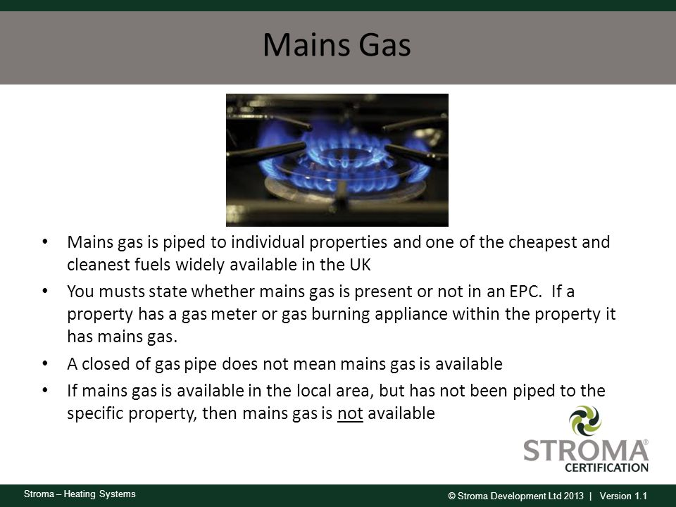 Mains Gas Mains gas is piped to individual properties and one of the cheapest and cleanest fuels widely available in the UK.