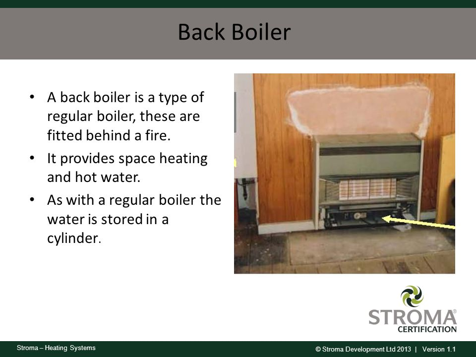 Back Boiler A back boiler is a type of regular boiler, these are fitted behind a fire. It provides space heating and hot water.