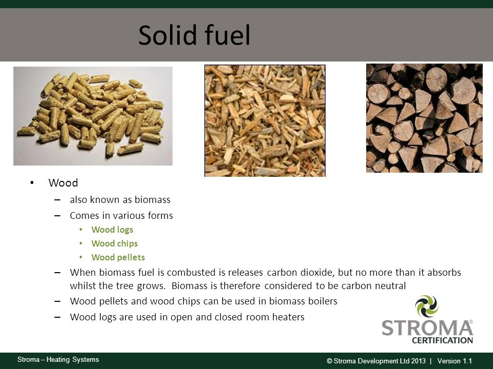 Solid fuel Wood also known as biomass Comes in various forms