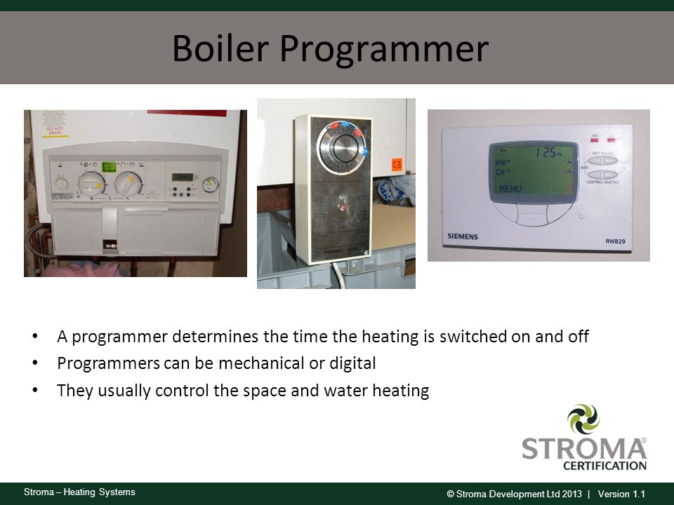 Boiler Programmer A programmer determines the time the heating is switched on and off. Programmers can be mechanical or digital.