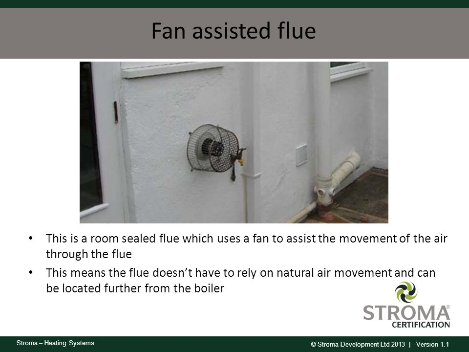 Fan assisted flue This is a room sealed flue which uses a fan to assist the movement of the air through the flue.